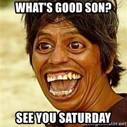 Crazy funny - What's good son? See you Saturday