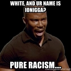 surprise motherfucker - White, and ur name is Ionigga? pure racism....