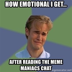 Sad Face Guy - HOW EMOTIONAL I GET... AFTER READING THE MEME MANIACS CHAT