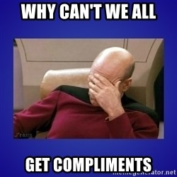 Picard facepalm  - Why can't we all Get compliments