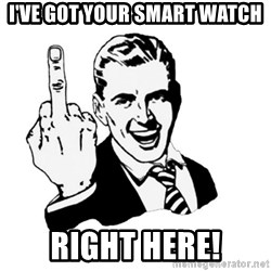 middle finger - I've got your smart watch RIGHT HERE!