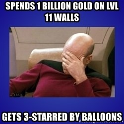 Picard facepalm  - SPENDS 1 BILLION GOLD ON LVL 11 WALLS GETS 3-STARRED BY BALLOONS