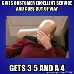 Picard facepalm  - Gives customer excellent service and goes out of way Gets 3 5 and a 4