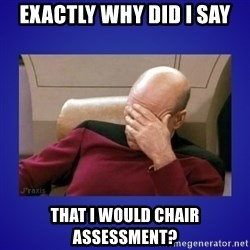 Picard facepalm  - Exactly why did I say that I would chair assessment?