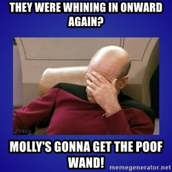 Picard facepalm  - they were whining in Onward again? molly's gonna get the poof wand!