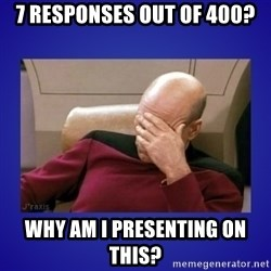 Picard facepalm  - 7 responses out of 400? why am I presenting on this?