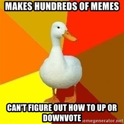 Technologyimpairedduck - makes hundreds of memes can't figure out how to up or downvote
