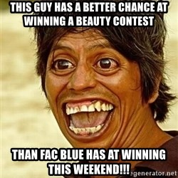 Crazy funny - This guy has a better chance at winning a beauty contest  than FAC Blue has at winning this weekend!!!