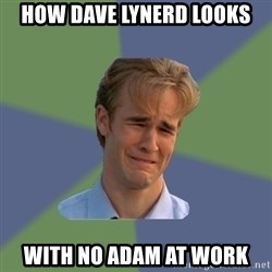 Sad Face Guy - How Dave Lynerd looks with no Adam at work