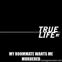 true life -  My roommate wants me murdered