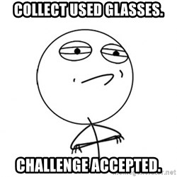 Challenge Accepted HD - Collect Used Glasses. Challenge Accepted.