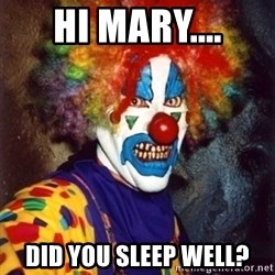 Insanity Clown - Hi Mary.... Did you sleep well?