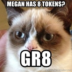 Angry Cat Meme - Megan has 8 tokens? Gr8