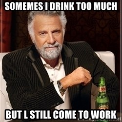 Most Interesting Man - Somemes I drink too much But l still come to work