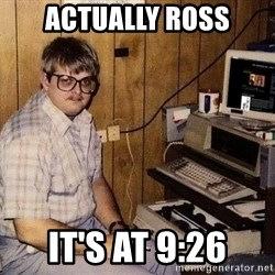 Nerd - actually ross it's at 9:26