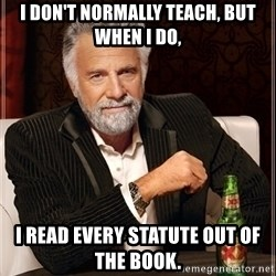 Most Interesting Man - I don't normally teach, but when I do, I read every statute out of the book.