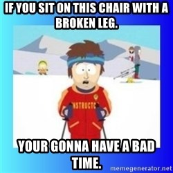 super cool ski instructor - If you sit on this chair with a broken leg. Your gonna have a bad time.