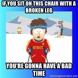 super cool ski instructor - if you sit on this chair with a broken leg you're gonna have a bad time