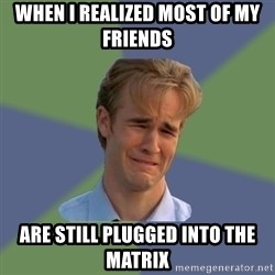 Sad Face Guy - when I realized most of my friends are still plugged into the matrix