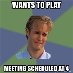 Sad Face Guy - Wants to play Meeting scheduled at 4