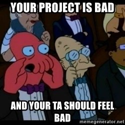 You should Feel Bad - Your Project is bad And your TA should feel bad