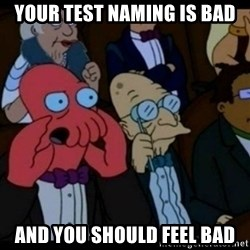 You should Feel Bad - your test naming is bad and you should feel bad