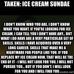 liam neeson taken - Taken: Ice Cream Sundae I don't know who you are. I don't know what you want. If you're looking for ice cream, I can tell you I don't have any... but what I do have are a very particular set of skills. Skills I have acquired over a very long career. Skills that make me a nightmare for people like you. If you replace my ice cream now, that will be the end of it - I will not look for you, I will not pursue you... but if you don't, I will look for you and I will find you