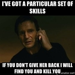 liam neeson taken - I've got a particular set of skills If you don't give her back I will find you and kill you