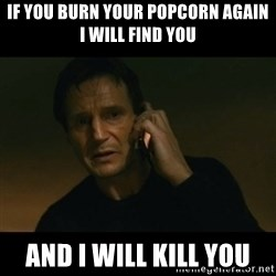 liam neeson taken - IF YOU BURN YOUR POPCORN AGAIN I WILL FIND YOU AND I WILL KILL YOU