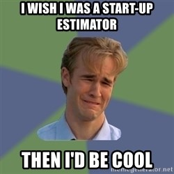 Sad Face Guy - I wish I was a Start-Up Estimator Then I'd be Cool