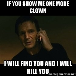 liam neeson taken - If you show me one more clown  I will find you and I will kill you