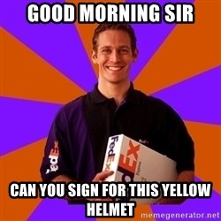 FedSex Shipping Guy - good morning sir can you sign for this yellow helmet