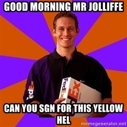 FedSex Shipping Guy - good morning mr jolliffe  can you sgn for this yellow hel
