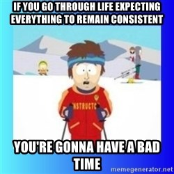 super cool ski instructor - If you go through life expecting everything to remain consistent you're gonna have a bad time