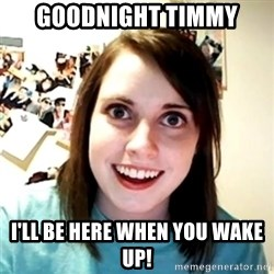 Clingy Girlfriend - Goodnight Timmy I'll be here when you wake up!