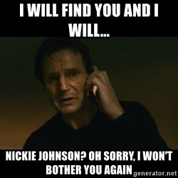 liam neeson taken - i will find you and i will... Nickie Johnson? Oh sorry, I won't bother you again