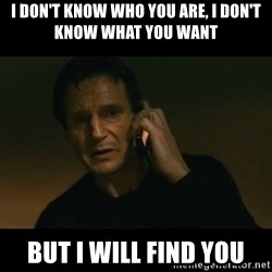 liam neeson taken - I don't know who you are, I don't know what you want  but I will find you