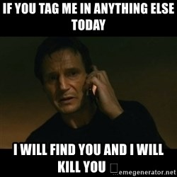 liam neeson taken - If you tag me in anything else today I will find you and I will kill you 🔫
