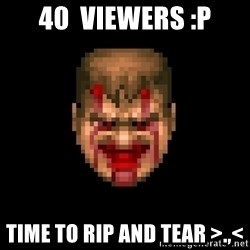 Bloody Doom Guy - 40  viewers :p Time to rip and tear >.,<