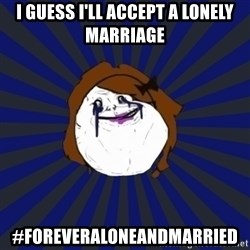 Forever Alone Girl - I guess I'll accept a lonely marriage #foreveraloneandmarried