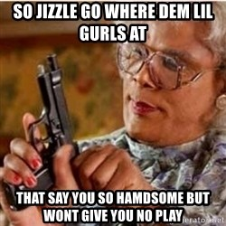 Madea-gun meme - So Jizzle Go Where Dem Lil Gurls At  That Say You So Hamdsome But Wont Give You No Play