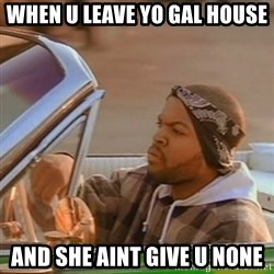 Good Day Ice Cube - When U Leave Yo Gal House  And She Aint Give U None