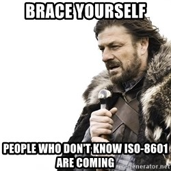 Winter is Coming - BRACE YOURSELF PEOPLE WHO DON'T KNOW ISO-8601 ARE COMING
