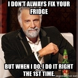 Most Interesting Man - I don't always fix your fridge But when I do, I do it right the 1st time.