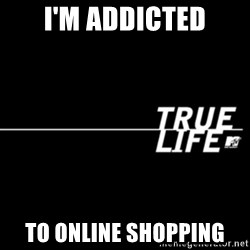 true life - I'm addicted to online shopping