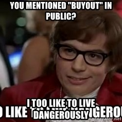 """I too like to live dangerously - You mentioned """"buyout"""" in public? I too like to live dangerously"""