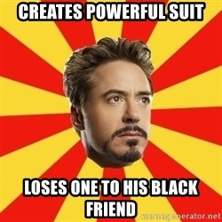 Leave it to Iron Man - Creates powerful Suit Loses one to his black friend