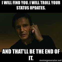 liam neeson taken - I will find you. I will troll your status updates. And that'll be the end of it.