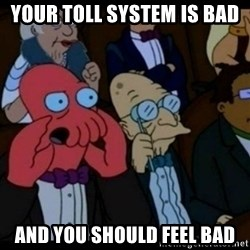 You should Feel Bad - your toll system is bad and you should feel bad