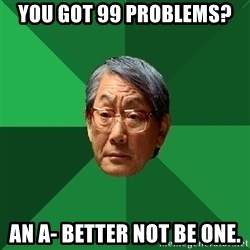 High Expectations Asian Father - you got 99 problems? an a- better not be one.
